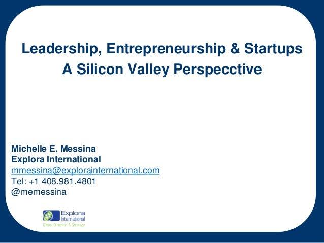 Leadership, Entrepreneurship & Startups A Silicon Valley Perspecctive  Michelle E. Messina Explora International mmessina@...