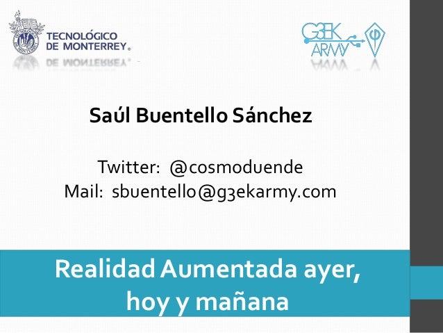 Saúl Buentello Sánchez    Twitter: @cosmoduendeMail: sbuentello@g3ekarmy.comRealidad Aumentada ayer,      hoy y mañana