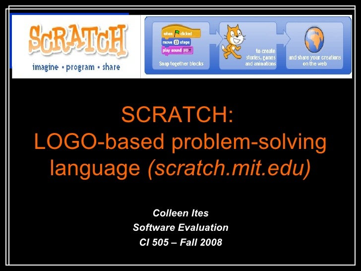 SCRATCH:  LOGO-based problem-solving language  (scratch.mit.edu) Colleen Ites Software Evaluation CI 505 – Fall 2008