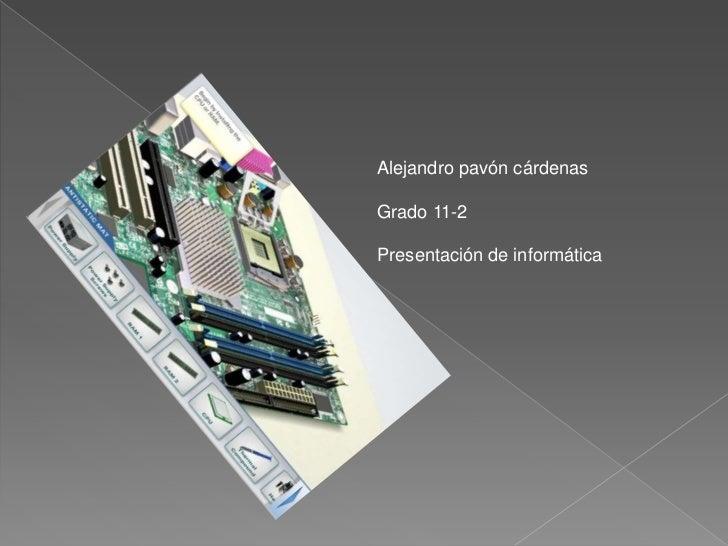 Alejandro pavón cárdenas<br />Grado 11-2<br />Presentación de informática<br />