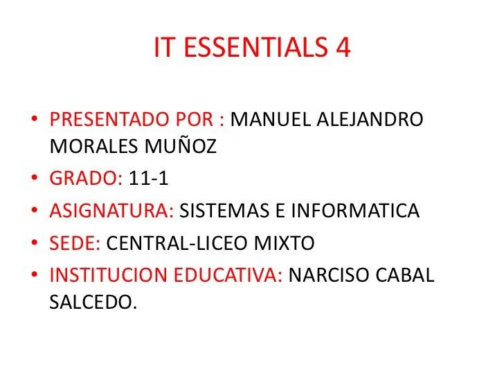 IT ESSENTIALS 4• PRESENTADO POR : MANUEL ALEJANDRO  MORALES MUÑOZ• GRADO: 11-1• ASIGNATURA: SISTEMAS E INFORMATICA• SEDE: ...