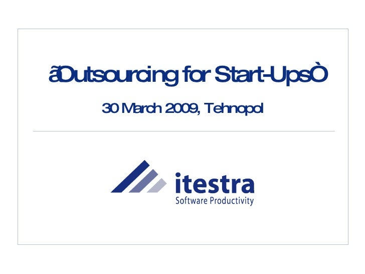 """ Outsourcing for Start-Ups"" 30 March 2009, Tehnopol"