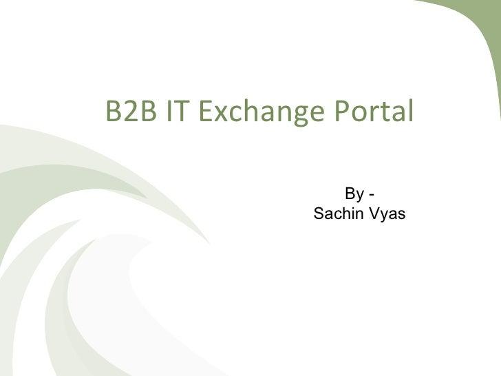 B2B IT Exchange Portal <ul><ul><li>By - </li></ul></ul><ul><ul><li>Sachin Vyas </li></ul></ul>