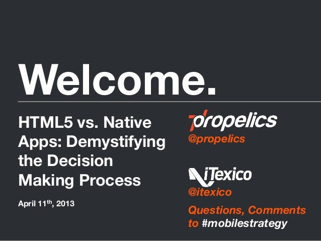 Welcome.@propelics@itexicoQuestions, Commentsto #mobilestrategyHTML5 vs. NativeApps: Demystifyingthe DecisionMaking Proce...