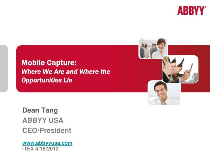 Mobile Capture:Where We Are and Where theOpportunities LieDean TangABBYY USACEO/Presidentwww.abbyyusa.com             1   ...