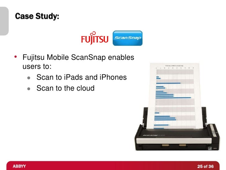 Case Study:• Fujitsu Mobile ScanSnap enables   users to:     Scan to iPads and iPhones     Scan to the cloudABBYY       ...