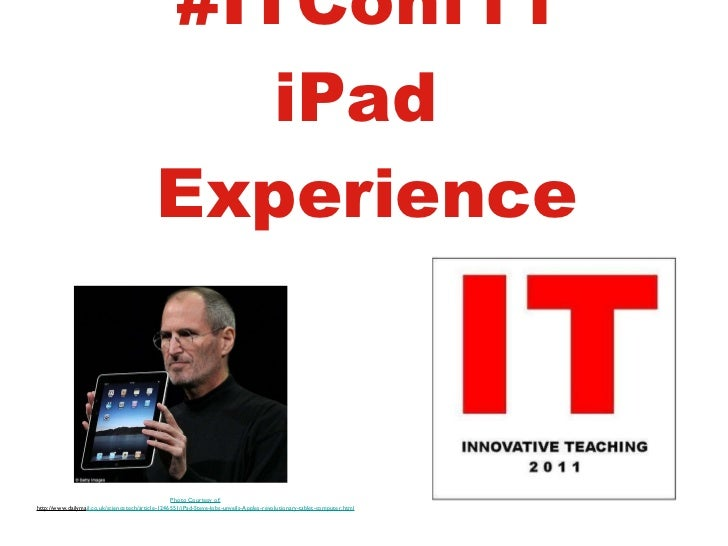 #ITConf11 iPad  Experience Photo Courtesy of: http://www.dailyma il.co.uk/sciencetech/article-1246551/iPad-Steve-Jobs-unve...
