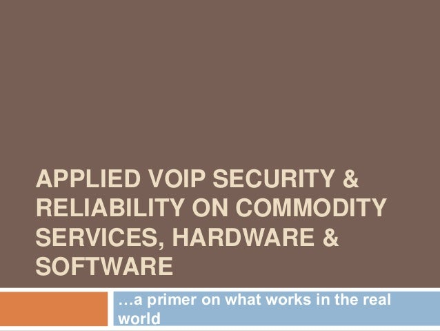 APPLIED VOIP SECURITY &RELIABILITY ON COMMODITYSERVICES, HARDWARE &SOFTWARE     …a primer on what works in the real     wo...