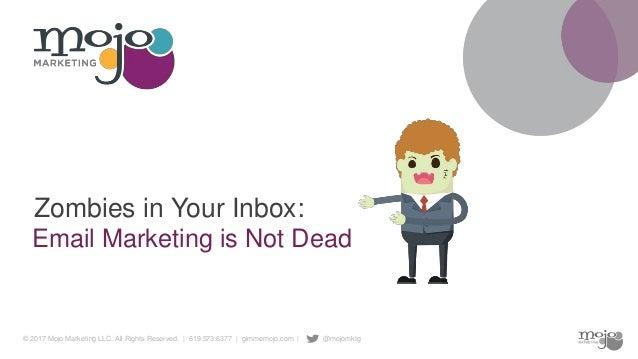 © 2017 Mojo Marketing LLC. All Rights Reserved. | 619.573.6377 | gimmemojo.com | @mojomktg Email Marketing is Not Dead Zom...