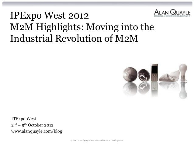 IPExpo West 2012M2M Highlights: Moving into theIndustrial Revolution of M2MITExpo West2nd – 5th October 2012www.alanquayle...