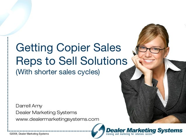 Getting Copier Sales    Reps to Sell Solutions    (With shorter sales cycles)    Darrell Amy    Dealer Marketing Systems  ...