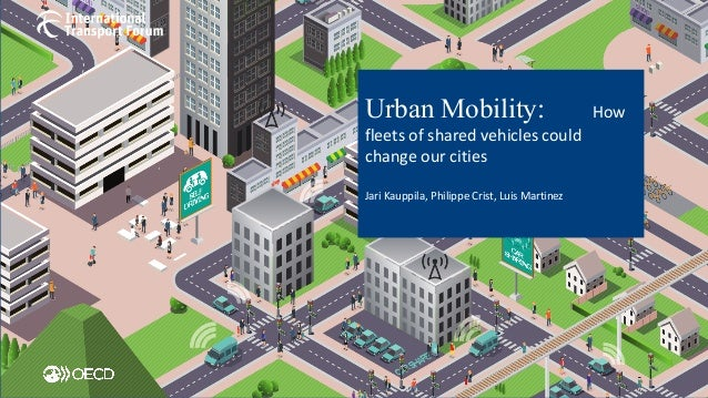 Urban Mobility: How	 fleets	of	shared	vehicles	could	 change	our	cities Jari	Kauppila,	Philippe	Crist,	Luis	Martinez