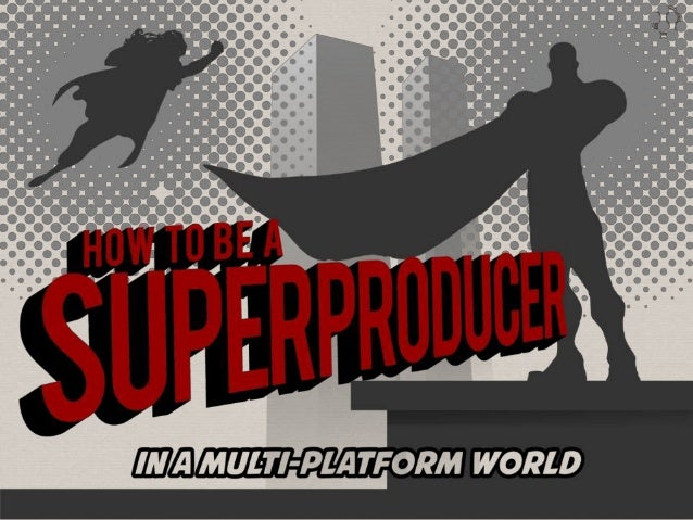 How to be a Super Producer, in a multiplatform world (ITF)