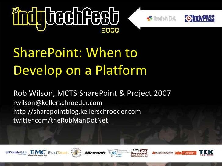 SharePoint: When to Develop on a Platform<br />Rob Wilson, MCTS SharePoint & Project 2007<br />rwilson@kellerschroeder.com...