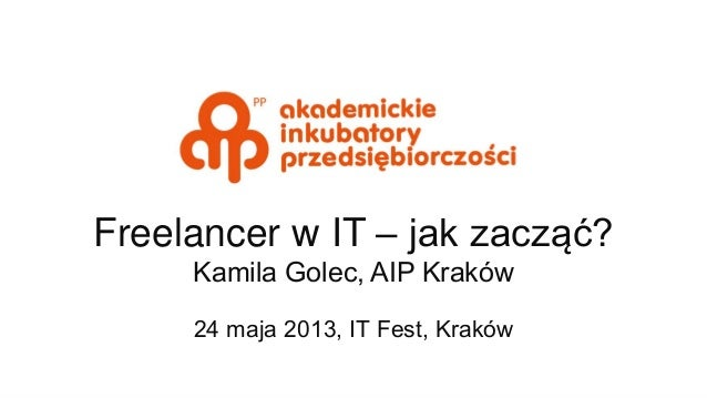 Freelancer w IT – jak zacząć? Kamila Golec, AIP Kraków 24 maja 2013, IT Fest, Kraków