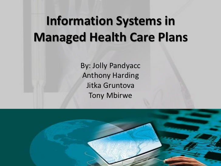 Information Systems inManaged Health Care Plans       By: Jolly Pandyacc       Anthony Harding        Jitka Gruntova      ...