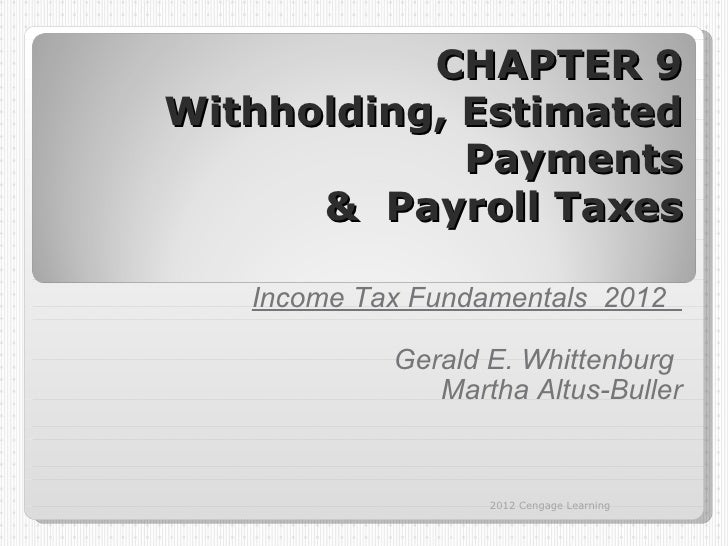 CHAPTER 9Withholding, Estimated             Payments      & Payroll Taxes   Income Tax Fundamentals 2012            Gerald...