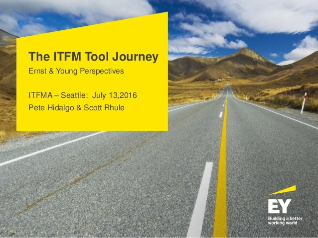 The ITFM Tool Journey Ernst & Young Perspectives ITFMA – Seattle: July 13,2016 Pete Hidalgo & Scott Rhule