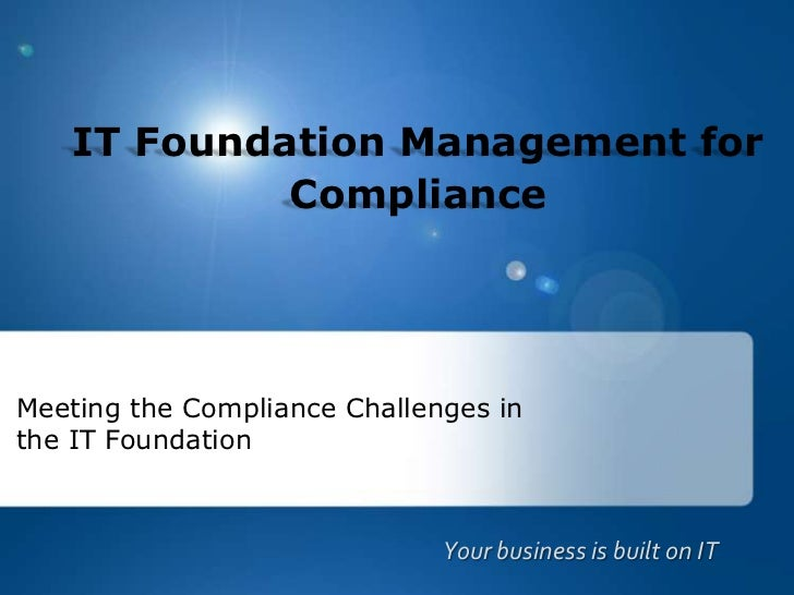 IT Foundation Management for Compliance<br />Meeting the Compliance Challenges in the IT Foundation<br />Your business is ...