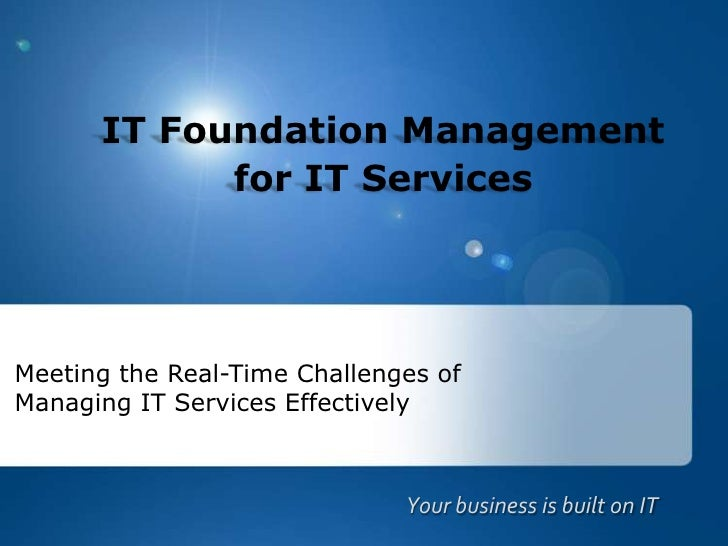 IT Foundation Managementfor IT Services<br />Meeting the Real-Time Challenges of Managing IT Services Effectively<br />You...