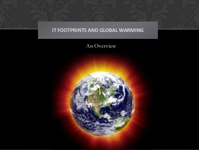 IT FOOTPRINTS AND GLOBAL WARMING           An Overview