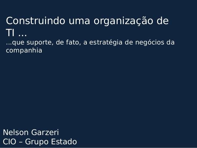 Construindo uma organização de  TI ...  ...que suporte, de fato, a estratégia de negócios da  companhia  Nelson Garzeri  C...