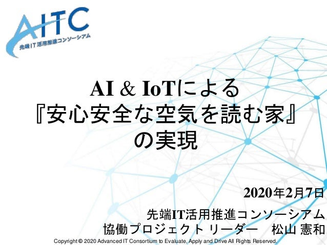 Copyright © 2020 Advanced IT Consortium to Evaluate, Apply and Drive All Rights Reserved. AI & IoTによる 『安心安全な空気を読む家』 の実現 20...