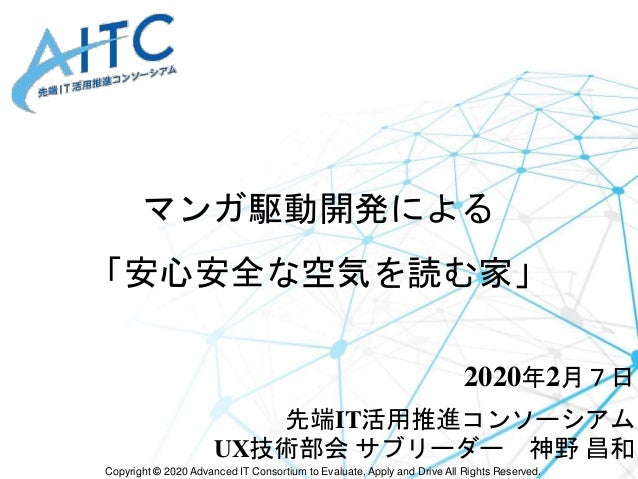 Copyright © 2020 Advanced IT Consortium to Evaluate, Apply and Drive All Rights Reserved. マンガ駆動開発による 「安心安全な空気を読む家」 2020年2月...