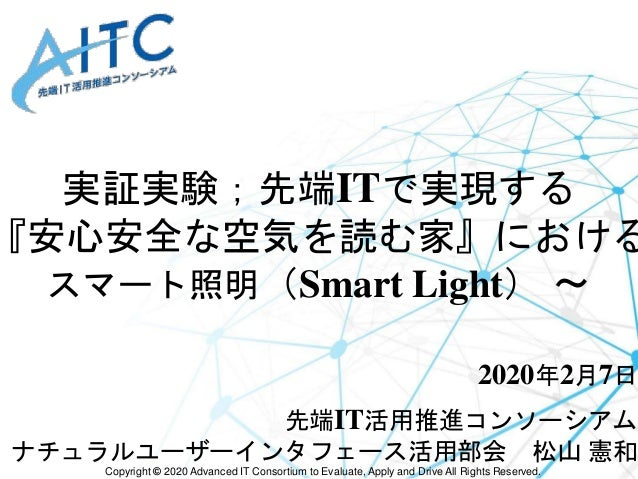 Copyright © 2020 Advanced IT Consortium to Evaluate, Apply and Drive All Rights Reserved. 実証実験;先端ITで実現する 『安心安全な空気を読む家』における...