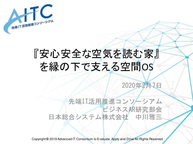 Copyright © 2019 Advanced IT Consortium to Evaluate, Apply and Drive All Rights Reserved. 『安心安全な空気を読む家』 を縁の下で支える空間OS 2020年...