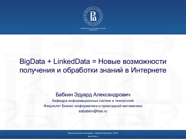 BigData + LinkedData = Новые возможностиполучения и обработки знаний в ИнтернетеБабкин Эдуард АлександровичКафедра информа...