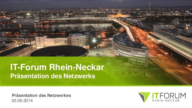 IT-Forum Rhein-Neckar Präsentation des Netzwerks 30.06.2014 Präsentation des Netzwerkes