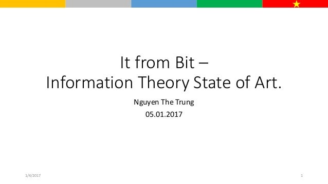 It from Bit – Information Theory State of Art. Nguyen The Trung 05.01.2017 1/4/2017 1