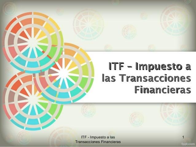 ITF – Impuesto aITF – Impuesto alas Transaccioneslas TransaccionesFinancierasFinancieras1ITF - Impuesto a lasTransacciones...