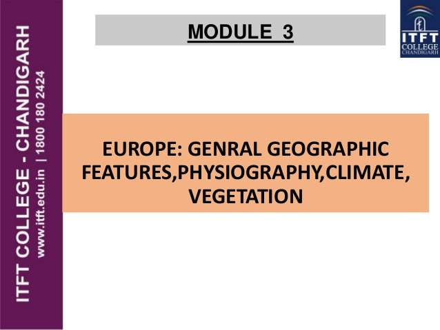 MODULE 3 EUROPE: GENRAL GEOGRAPHIC FEATURES,PHYSIOGRAPHY,CLIMATE, VEGETATION