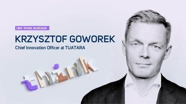 KRZYSZTOF GOWOREK Chief Innovation Officer at TUATARA IBM THINK WARSAW