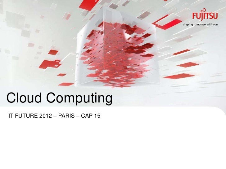 Cloud ComputingIT FUTURE 2012 – PARIS – CAP 15INTERNAL USE ONLY                 0   Copyright 2012 FUJITSU