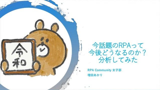 今話題のRPAって 今後どうなるのか? 分析してみた RPA Community 女子部 増田あかり