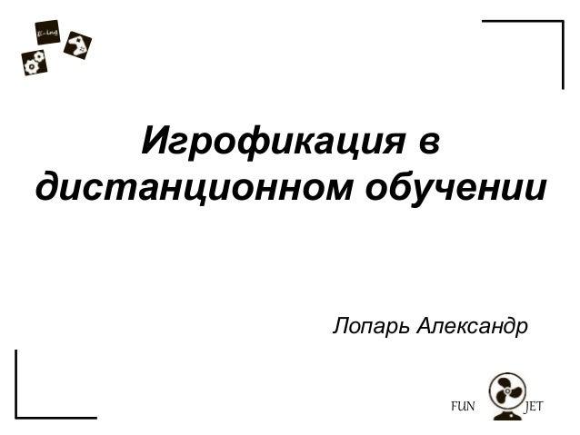 FUN JET Игрофикация в дистанционном обучении Лопарь Александр