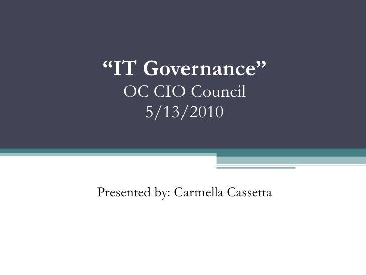 """"""" IT Governance"""" OC CIO Council 5/13/2010 Presented by: Carmella Cassetta"""