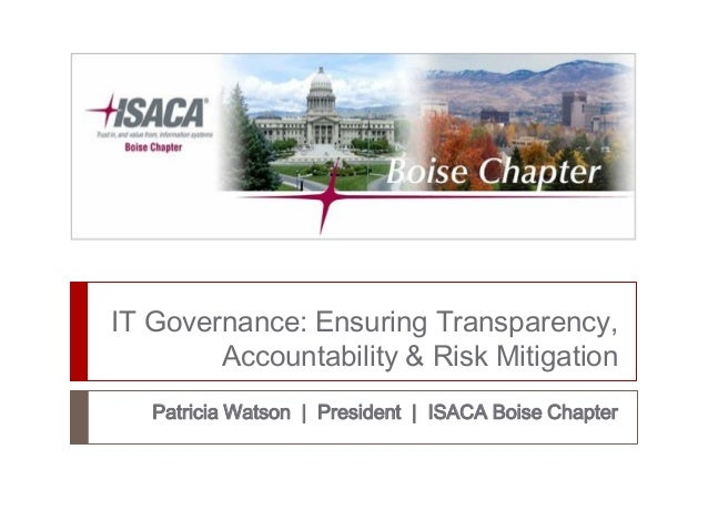 IT Governance: Ensuring Transparency, Accountability & Risk Mitigation Patricia Watson | President | ISACA Boise Chapter