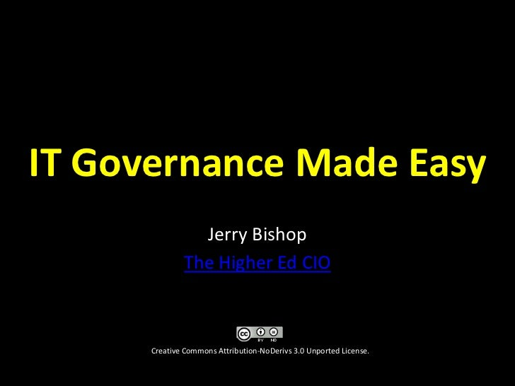 IT Governance Made Easy<br />Jerry Bishop<br />The Higher Ed CIO<br />Creative Commons Attribution-NoDerivs 3.0 Unported L...