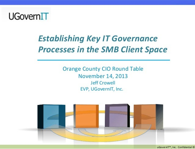 Establishing Key IT Governance Processes in the SMB Client Space Orange County CIO Round Table November 14, 2013 Jeff Crow...