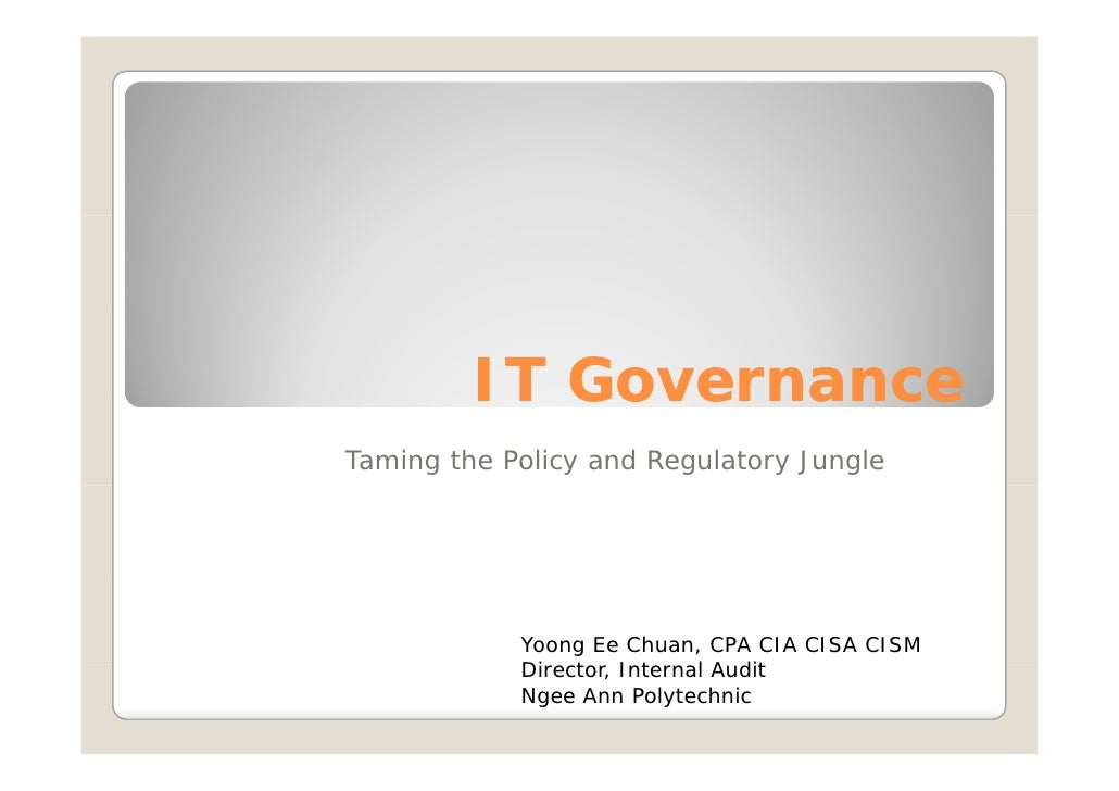 IT Governance Taming the Policy and Regulatory Jungle                 Yoong Ee Chuan, CPA CIA CISA CISM             Direct...