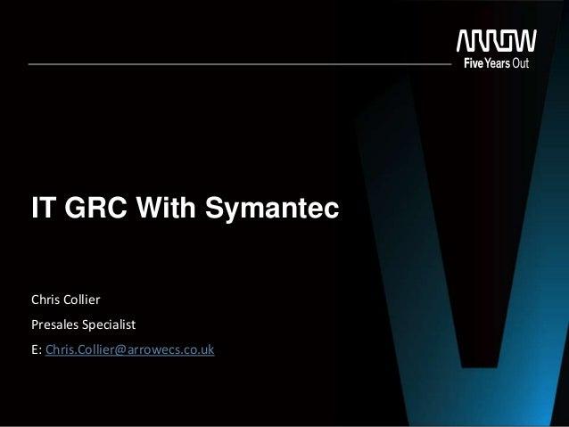 IT GRC With Symantec Chris Collier Presales Specialist E: Chris.Collier@arrowecs.co.uk