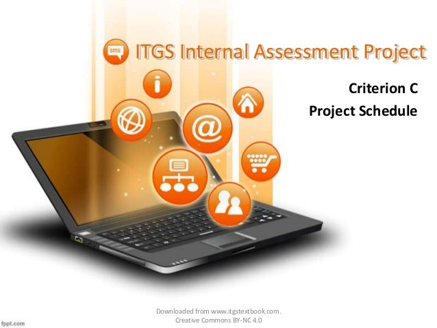 ITGS Internal Assessment Project Criterion C Project Schedule Downloaded from www.itgstextbook.com. Creative Commons BY-NC...