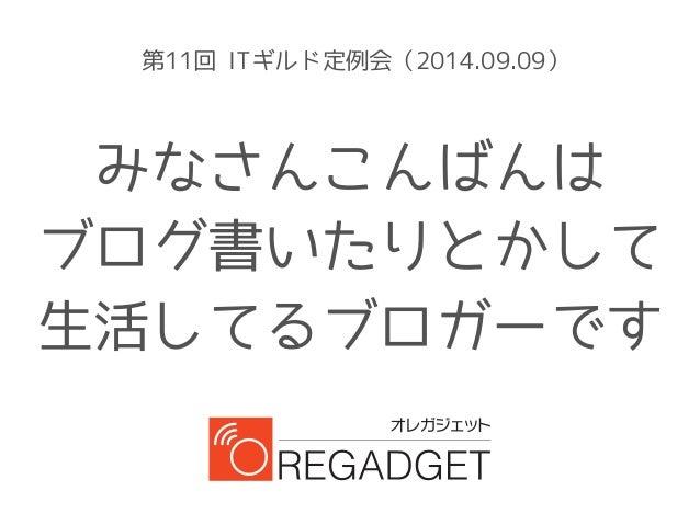 第11回 ITギルド定例会(2014.09.09)  みなさんこんばんは  ブログ書いたりとかして  生活してるブロガーです