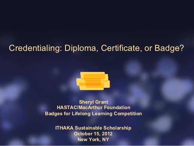 Credentialing: Diploma, Certificate, or Badge?                       Sheryl Grant             HASTAC/MacArthur Foundation ...