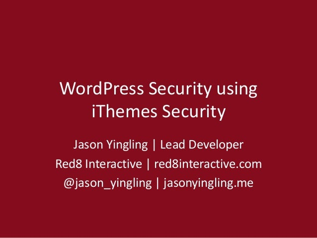 WordPress Security using iThemes Security Jason Yingling | Lead Developer Red8 Interactive | red8interactive.com @jason_yi...