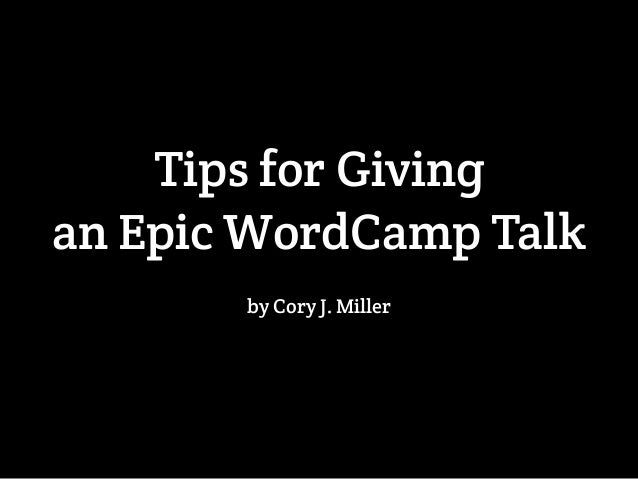 Tips for Giving  an Epic WordCamp Talk  by Cory J. Miller
